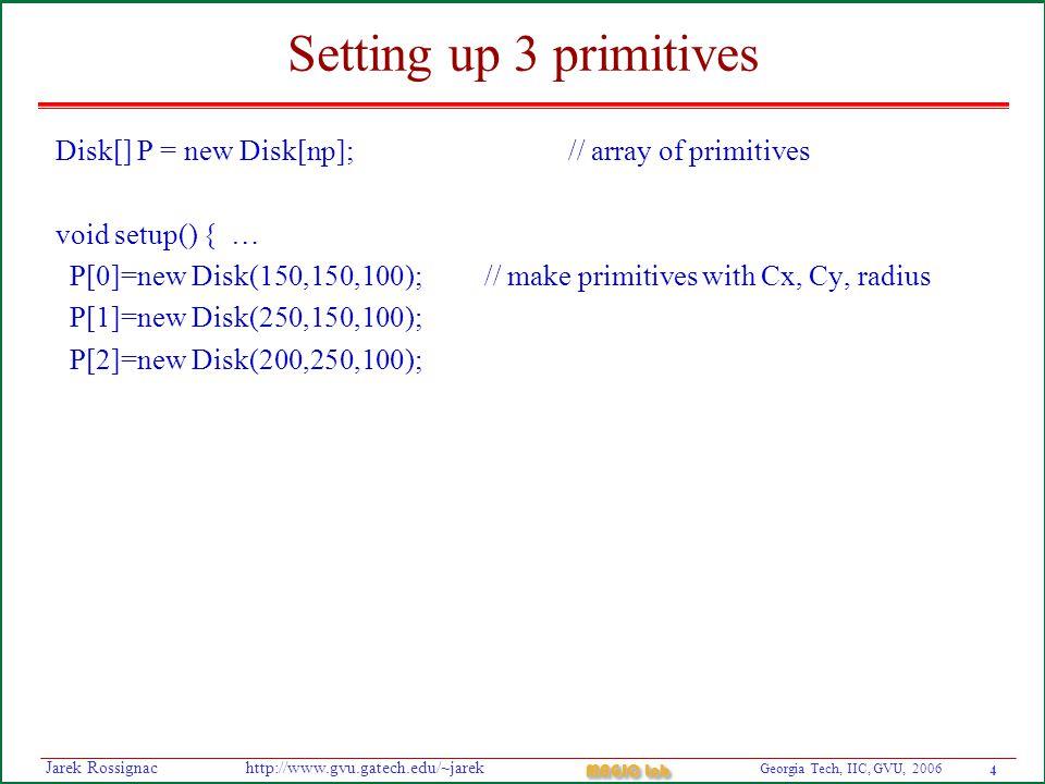 4 Georgia Tech, IIC, GVU, 2006 MAGIC Lab http://www.gvu.gatech.edu/~jarekJarek Rossignac Setting up 3 primitives Disk[] P = new Disk[np]; // array of primitives void setup() { … P[0]=new Disk(150,150,100); // make primitives with Cx, Cy, radius P[1]=new Disk(250,150,100); P[2]=new Disk(200,250,100);