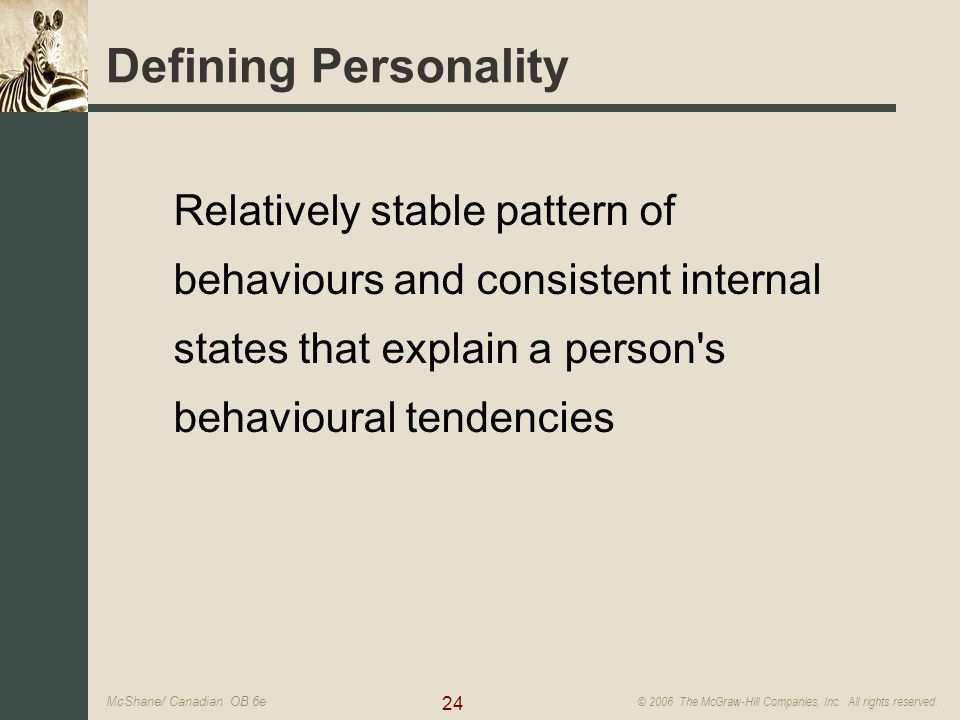 24 © 2006 The McGraw-Hill Companies, Inc. All rights reserved. McShane/ Canadian OB 6e Defining Personality Relatively stable pattern of behaviours an