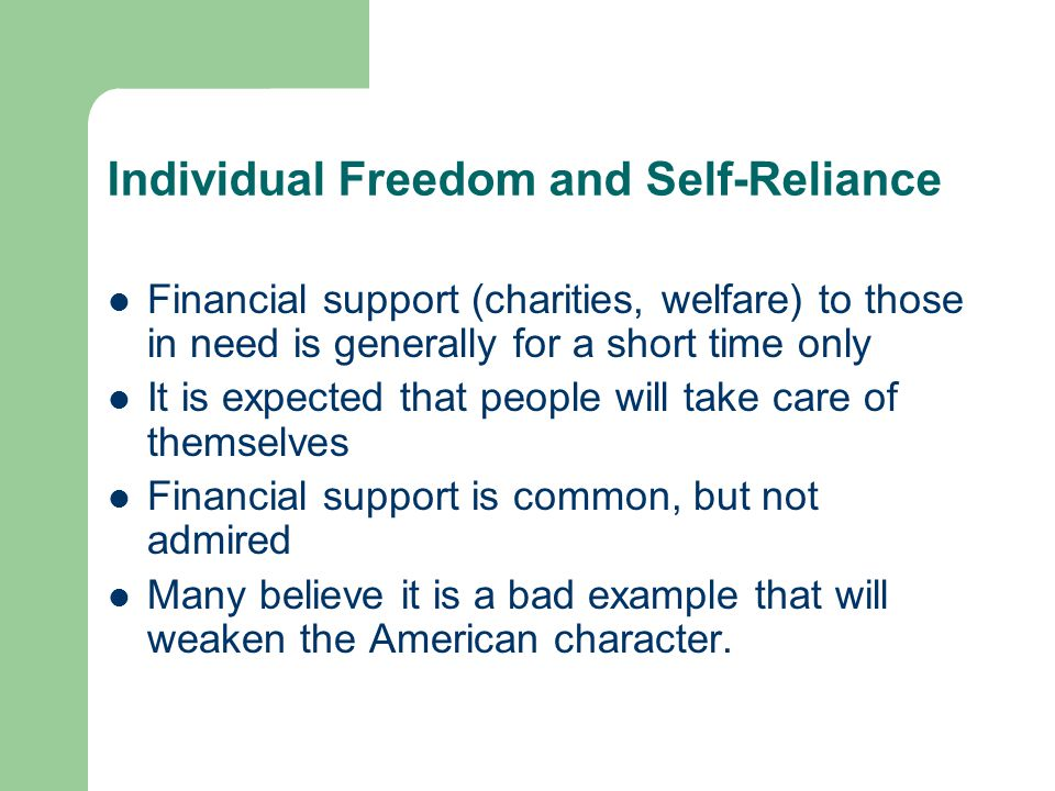 Individual Freedom and Self-Reliance Financial support (charities, welfare) to those in need is generally for a short time only It is expected that pe