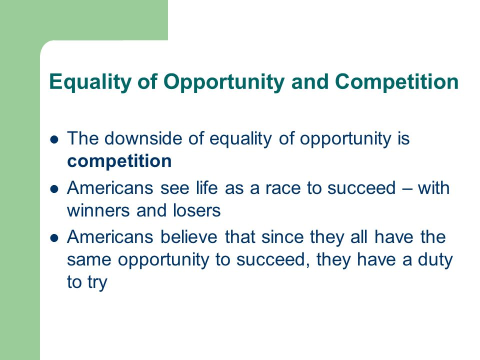 Equality of Opportunity and Competition The downside of equality of opportunity is competition Americans see life as a race to succeed – with winners