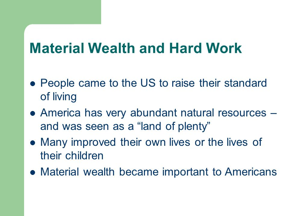 Material Wealth and Hard Work People came to the US to raise their standard of living America has very abundant natural resources – and was seen as a