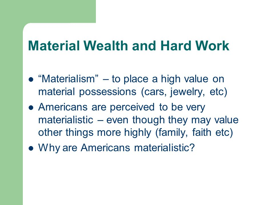 "Material Wealth and Hard Work ""Materialism"" – to place a high value on material possessions (cars, jewelry, etc) Americans are perceived to be very ma"