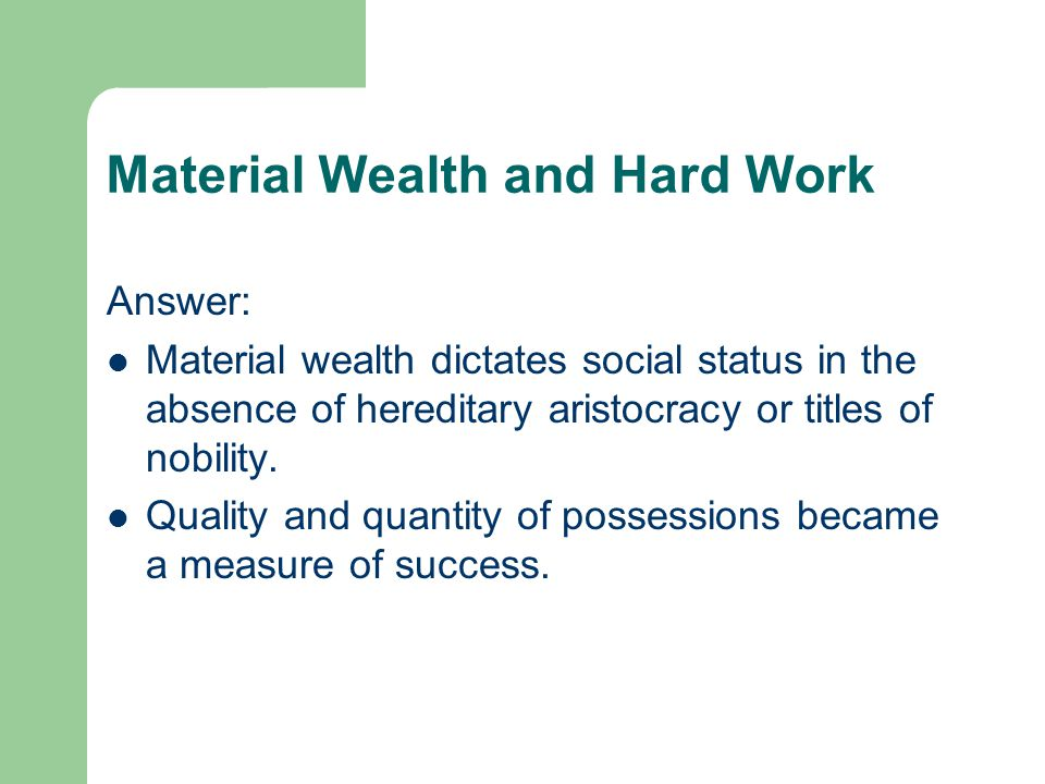 Material Wealth and Hard Work Answer: Material wealth dictates social status in the absence of hereditary aristocracy or titles of nobility. Quality a