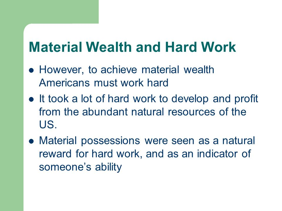 Material Wealth and Hard Work However, to achieve material wealth Americans must work hard It took a lot of hard work to develop and profit from the a