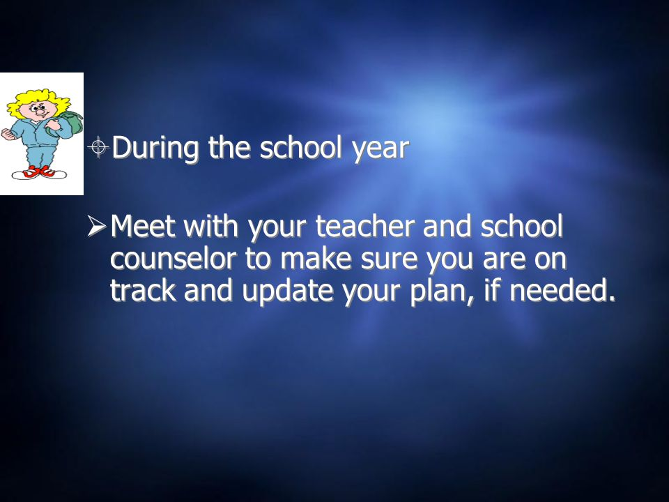  During the school year  Meet with your teacher and school counselor to make sure you are on track and update your plan, if needed.  During the sch