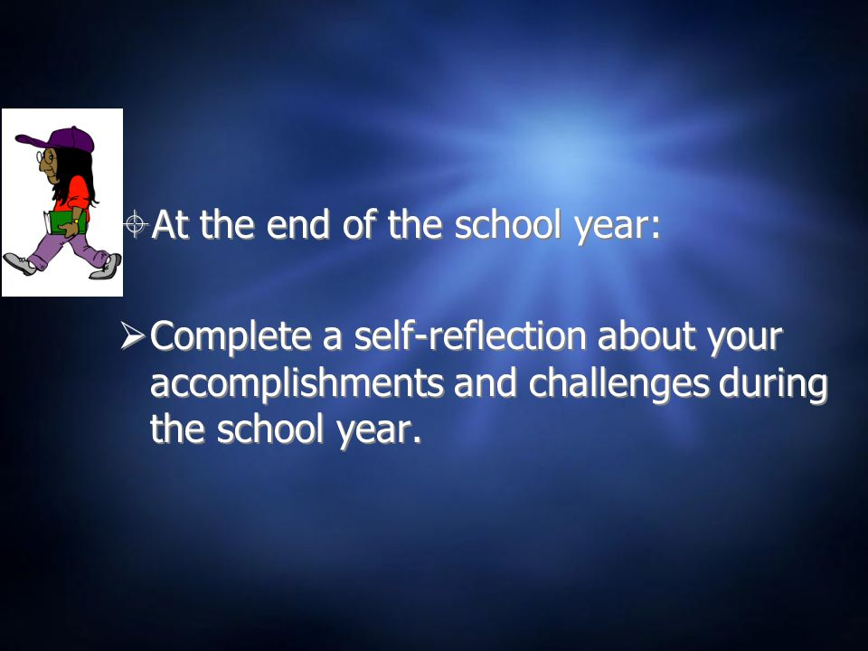  At the end of the school year:  Complete a self-reflection about your accomplishments and challenges during the school year.  At the end of the sc