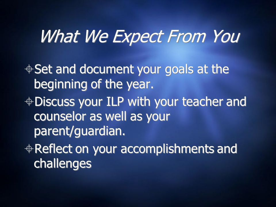 What We Expect From You  Set and document your goals at the beginning of the year.  Discuss your ILP with your teacher and counselor as well as your