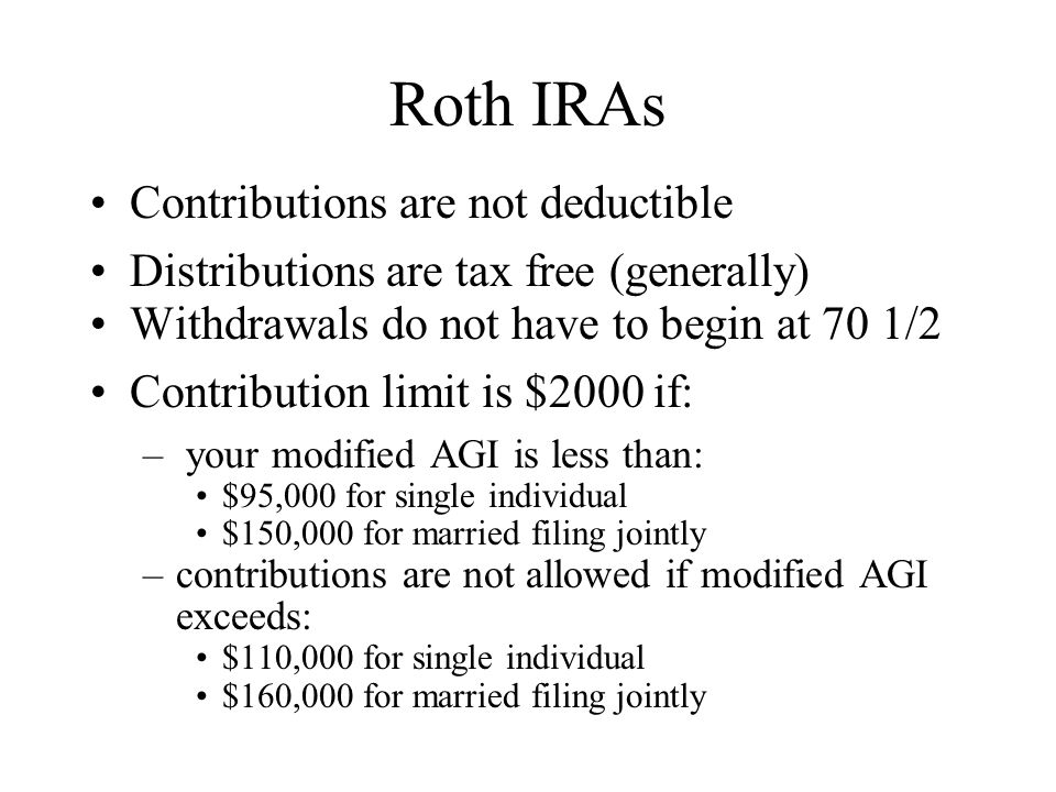 Roth IRAs Contributions are not deductible Distributions are tax free (generally) Withdrawals do not have to begin at 70 1/2 Contribution limit is $2000 if: – your modified AGI is less than: $95,000 for single individual $150,000 for married filing jointly –contributions are not allowed if modified AGI exceeds: $110,000 for single individual $160,000 for married filing jointly