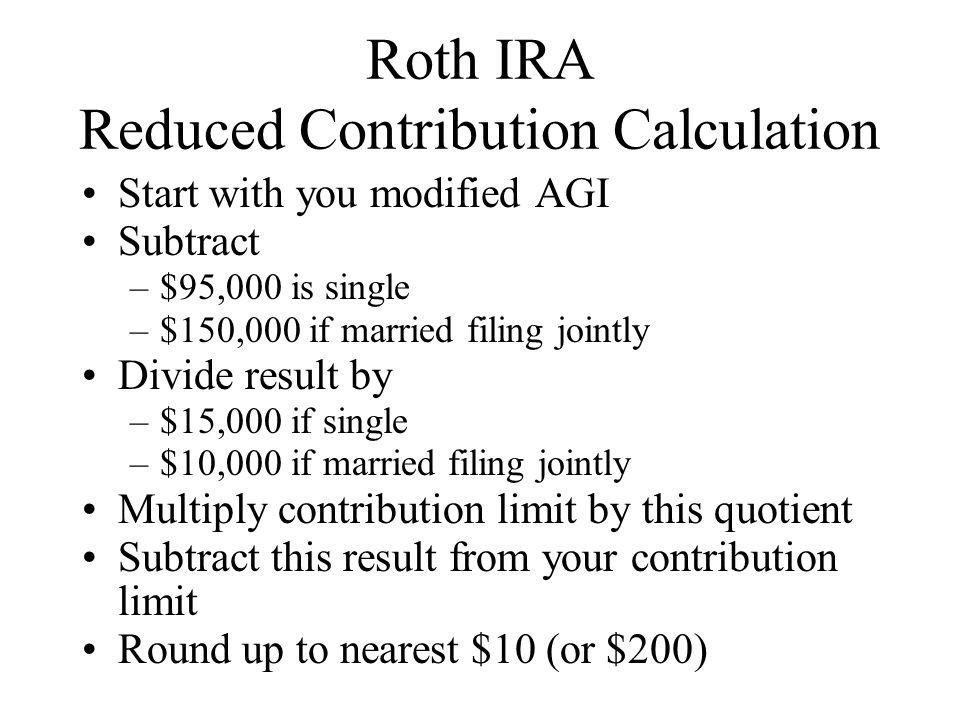 Roth IRA Reduced Contribution Calculation Start with you modified AGI Subtract –$95,000 is single –$150,000 if married filing jointly Divide result by –$15,000 if single –$10,000 if married filing jointly Multiply contribution limit by this quotient Subtract this result from your contribution limit Round up to nearest $10 (or $200)