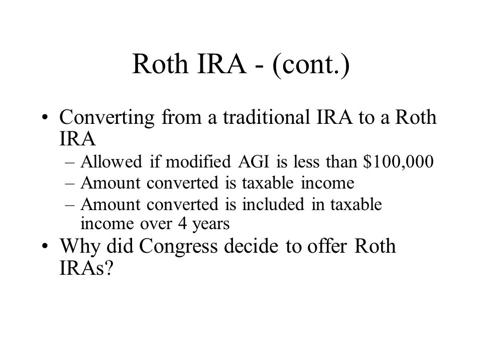 Roth IRA - (cont.) Converting from a traditional IRA to a Roth IRA –Allowed if modified AGI is less than $100,000 –Amount converted is taxable income –Amount converted is included in taxable income over 4 years Why did Congress decide to offer Roth IRAs