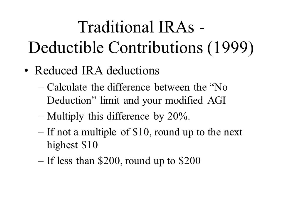Traditional IRAs - Deductible Contributions (1999) Reduced IRA deductions –Calculate the difference between the No Deduction limit and your modified AGI –Multiply this difference by 20%.