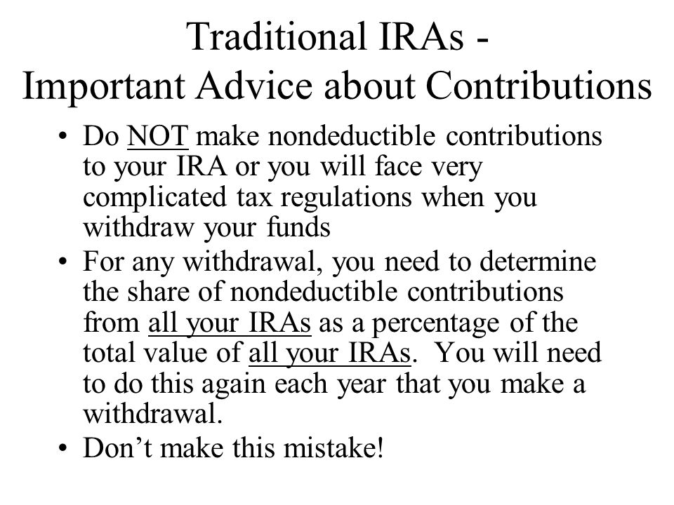 Traditional IRAs - Important Advice about Contributions Do NOT make nondeductible contributions to your IRA or you will face very complicated tax regulations when you withdraw your funds For any withdrawal, you need to determine the share of nondeductible contributions from all your IRAs as a percentage of the total value of all your IRAs.