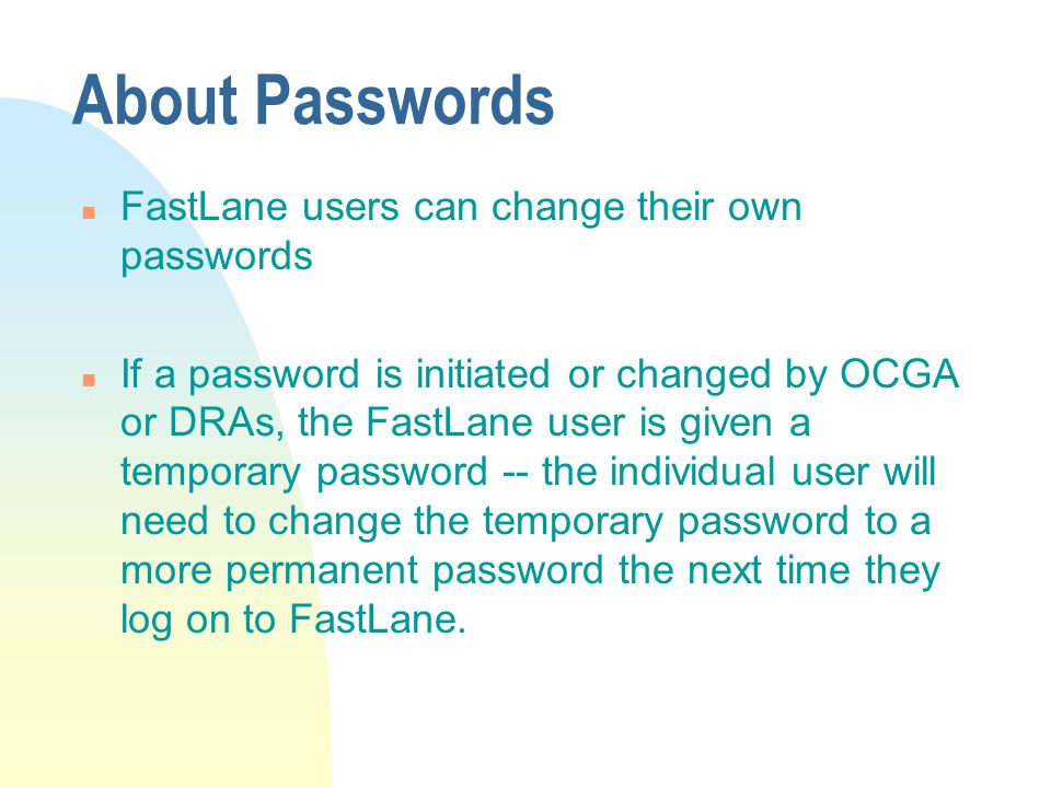 About Passwords n FastLane users can change their own passwords n If a password is initiated or changed by OCGA or DRAs, the FastLane user is given a