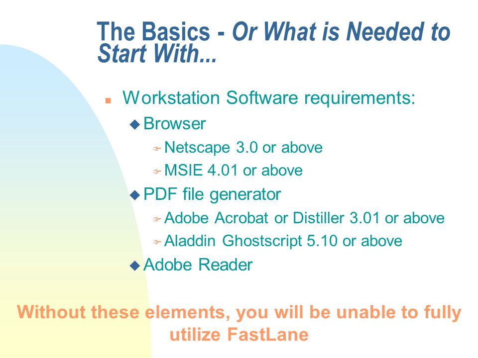 The Basics - Or What is Needed to Start With... n Workstation Software requirements: u Browser F Netscape 3.0 or above F MSIE 4.01 or above u PDF file