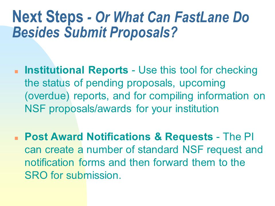 Next Steps - Or What Can FastLane Do Besides Submit Proposals? n Institutional Reports - Use this tool for checking the status of pending proposals, u