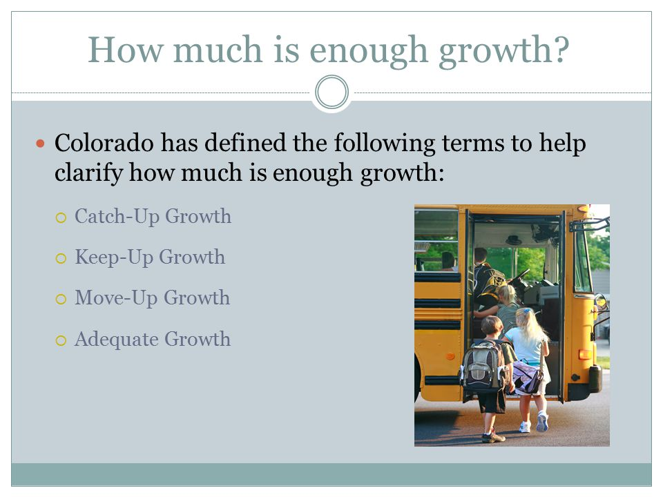 How much is enough growth? Colorado has defined the following terms to help clarify how much is enough growth:  Catch-Up Growth  Keep-Up Growth  Mo