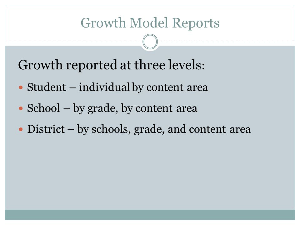 Growth Model Reports Growth reported at three levels : Student – individual by content area School – by grade, by content area District – by schools,