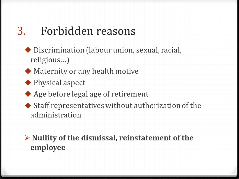 3.Forbidden reasons  Discrimination (labour union, sexual, racial, religious…)  Maternity or any health motive  Physical aspect  Age before legal age of retirement  Staff representatives without authorization of the administration  Nullity of the dismissal, reinstatement of the employee