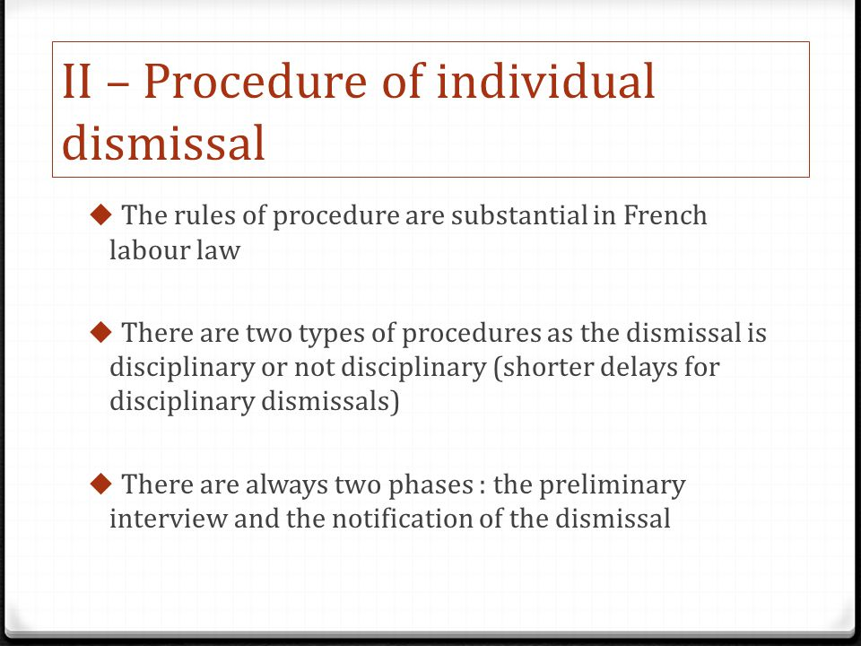II – Procedure of individual dismissal  The rules of procedure are substantial in French labour law  There are two types of procedures as the dismissal is disciplinary or not disciplinary (shorter delays for disciplinary dismissals)  There are always two phases : the preliminary interview and the notification of the dismissal