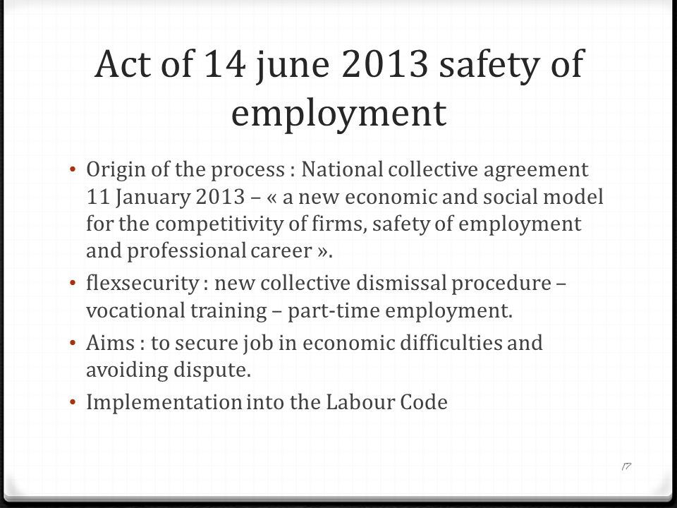 Act of 14 june 2013 safety of employment Origin of the process : National collective agreement 11 January 2013 – « a new economic and social model for the competitivity of firms, safety of employment and professional career ».