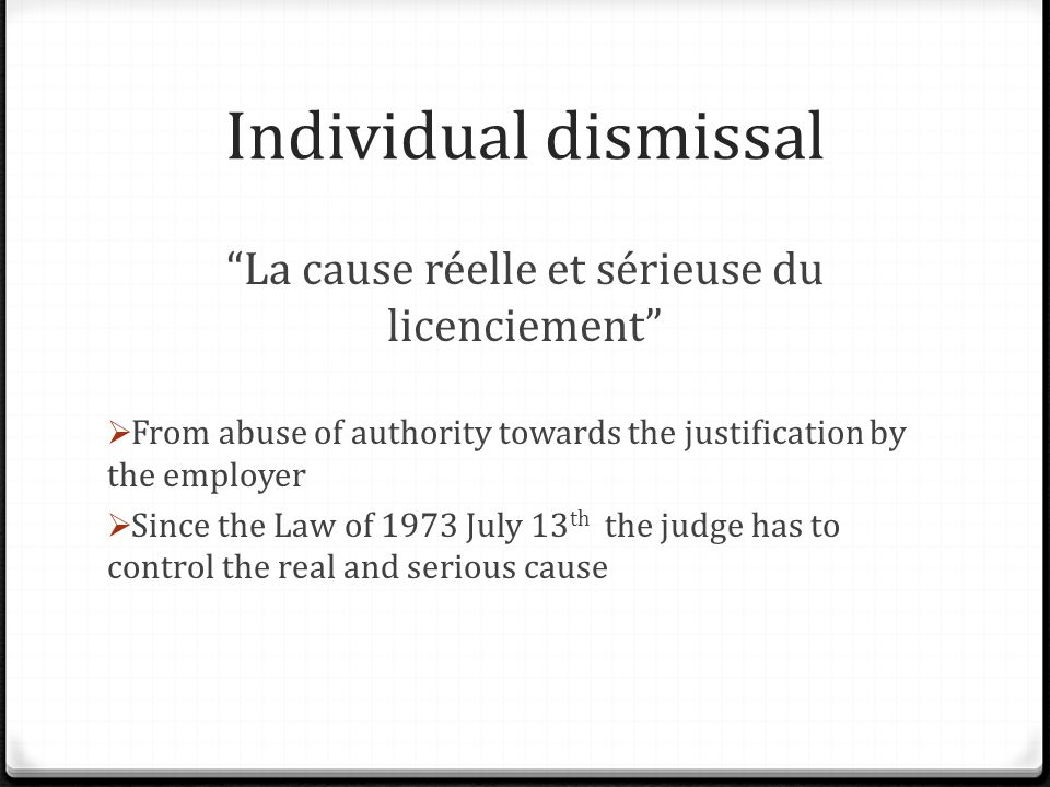 Individual dismissal La cause réelle et sérieuse du licenciement  From abuse of authority towards the justification by the employer  Since the Law of 1973 July 13 th the judge has to control the real and serious cause