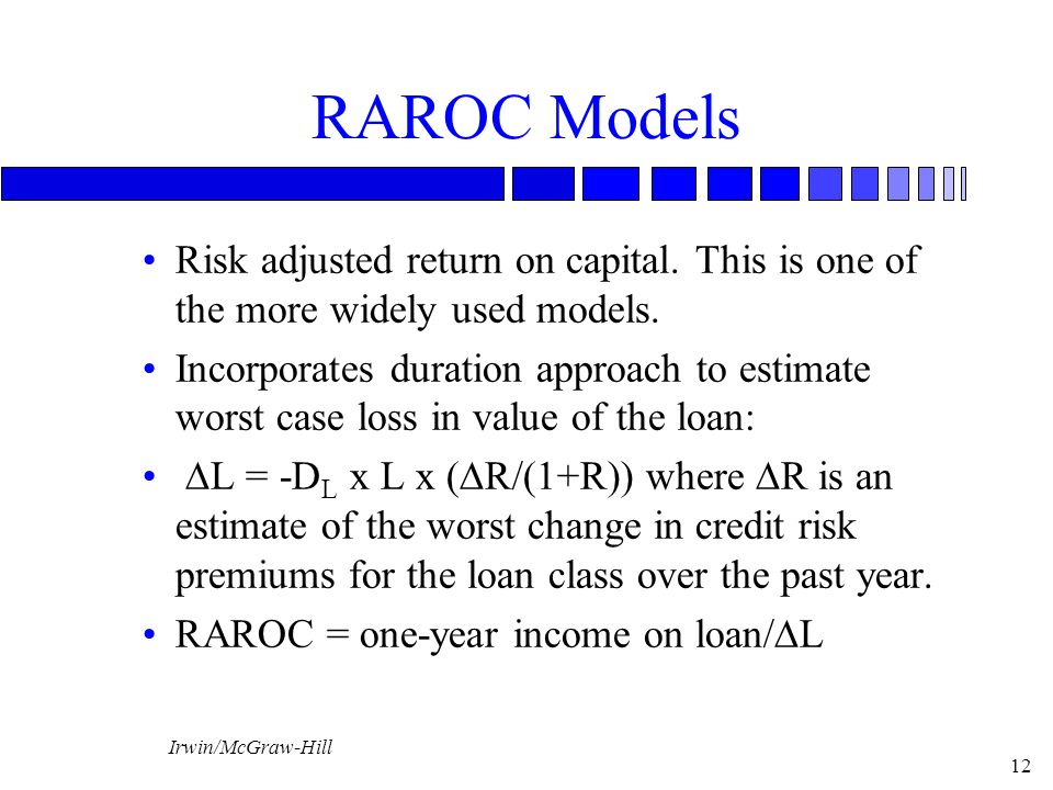 Irwin/McGraw-Hill 12 RAROC Models Risk adjusted return on capital. This is one of the more widely used models. Incorporates duration approach to estim