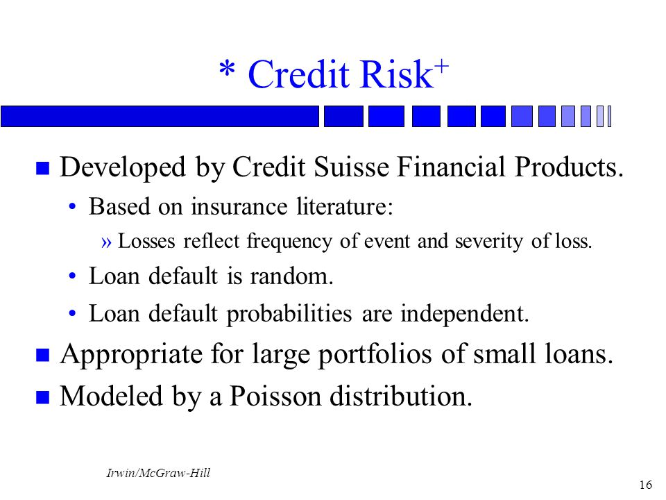 Irwin/McGraw-Hill 16 * Credit Risk + n Developed by Credit Suisse Financial Products. Based on insurance literature: »Losses reflect frequency of even