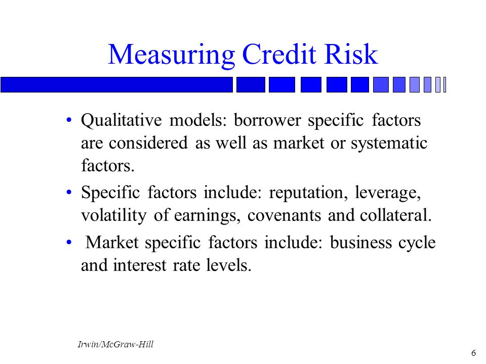 Irwin/McGraw-Hill 6 Measuring Credit Risk Qualitative models: borrower specific factors are considered as well as market or systematic factors. Specif