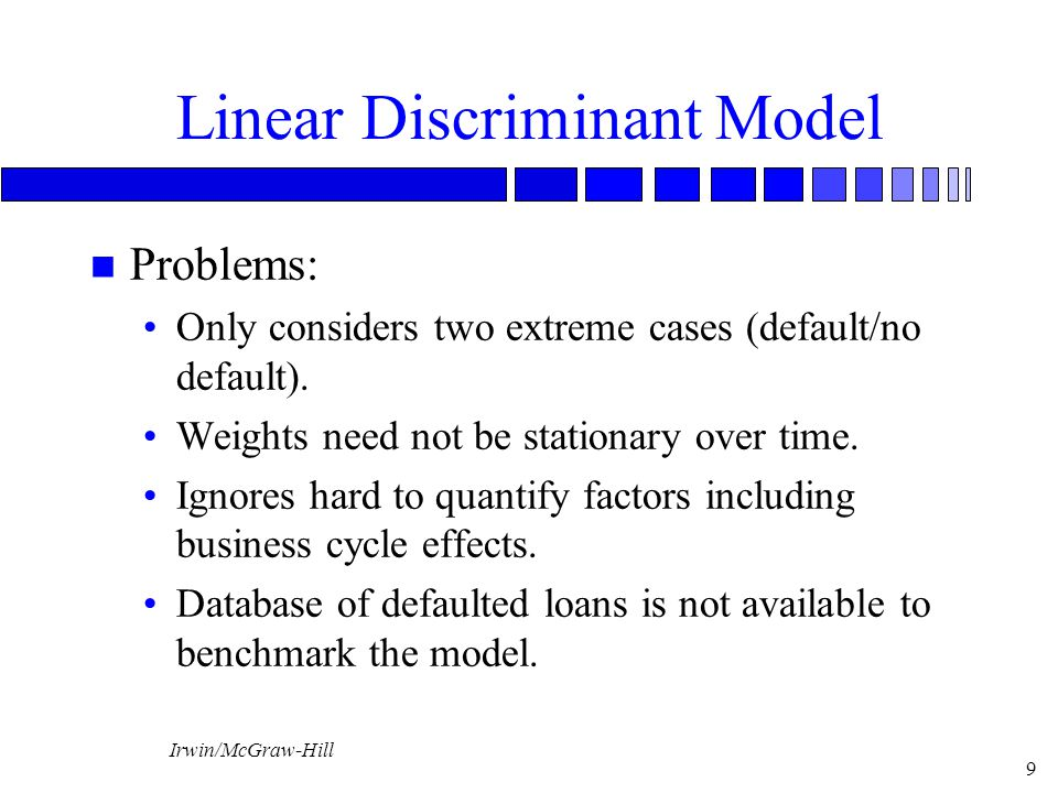 Irwin/McGraw-Hill 9 Linear Discriminant Model n Problems: Only considers two extreme cases (default/no default). Weights need not be stationary over t