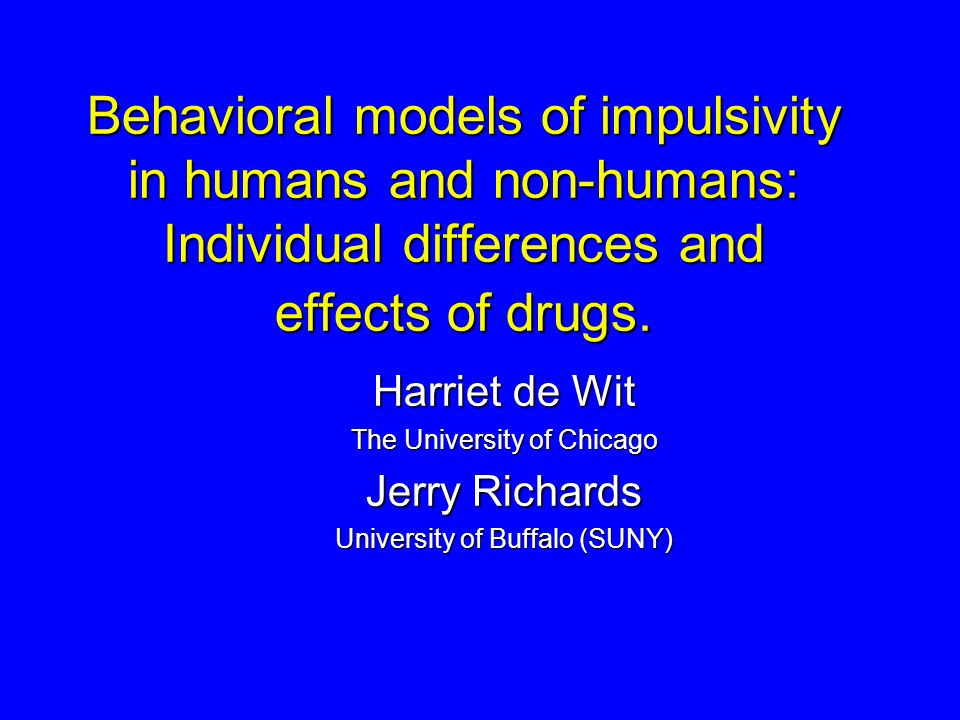 Behavioral models of impulsivity in humans and non-humans: Individual differences and effects of drugs. Harriet de Wit The University of Chicago Jerry