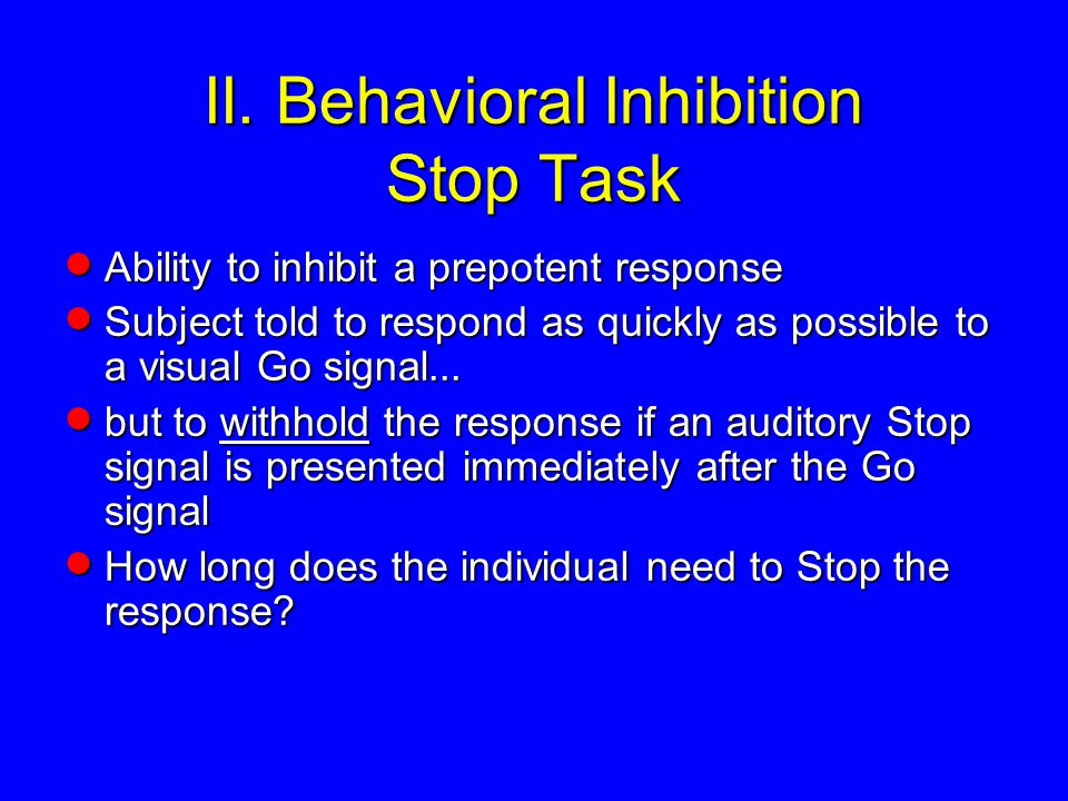 II. Behavioral Inhibition Stop Task  Ability to inhibit a prepotent response  Subject told to respond as quickly as possible to a visual Go signal..