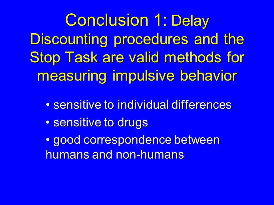 Conclusion 1: Delay Discounting procedures and the Stop Task are valid methods for measuring impulsive behavior sensitive to individual differences se