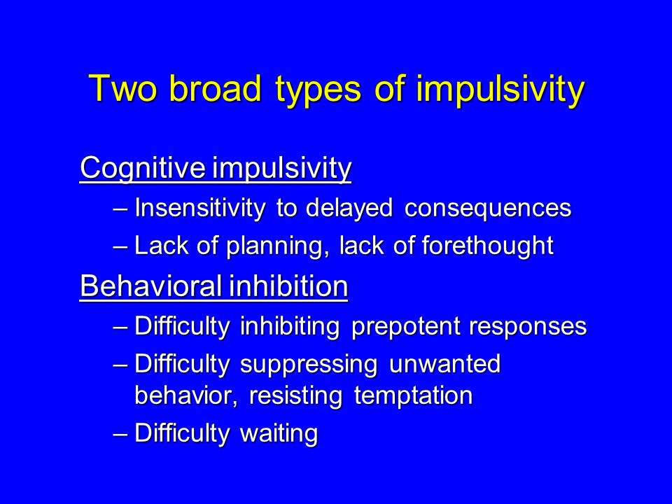 Two broad types of impulsivity Cognitive impulsivity –Insensitivity to delayed consequences –Lack of planning, lack of forethought Behavioral inhibiti