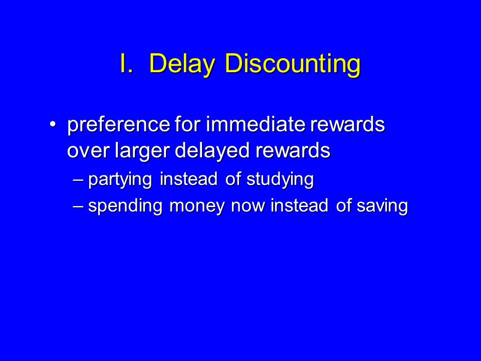 I. Delay Discounting preference for immediate rewards over larger delayed rewardspreference for immediate rewards over larger delayed rewards –partyin