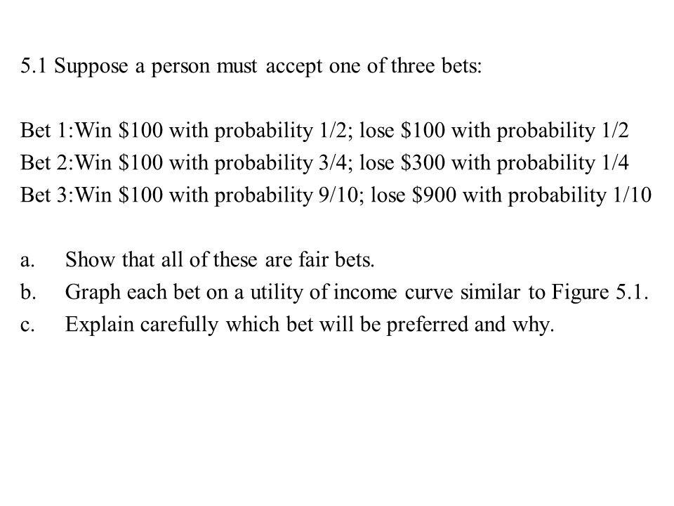 5.1 Suppose a person must accept one of three bets: Bet 1:Win $100 with probability 1/2; lose $100 with probability 1/2 Bet 2:Win $100 with probabilit
