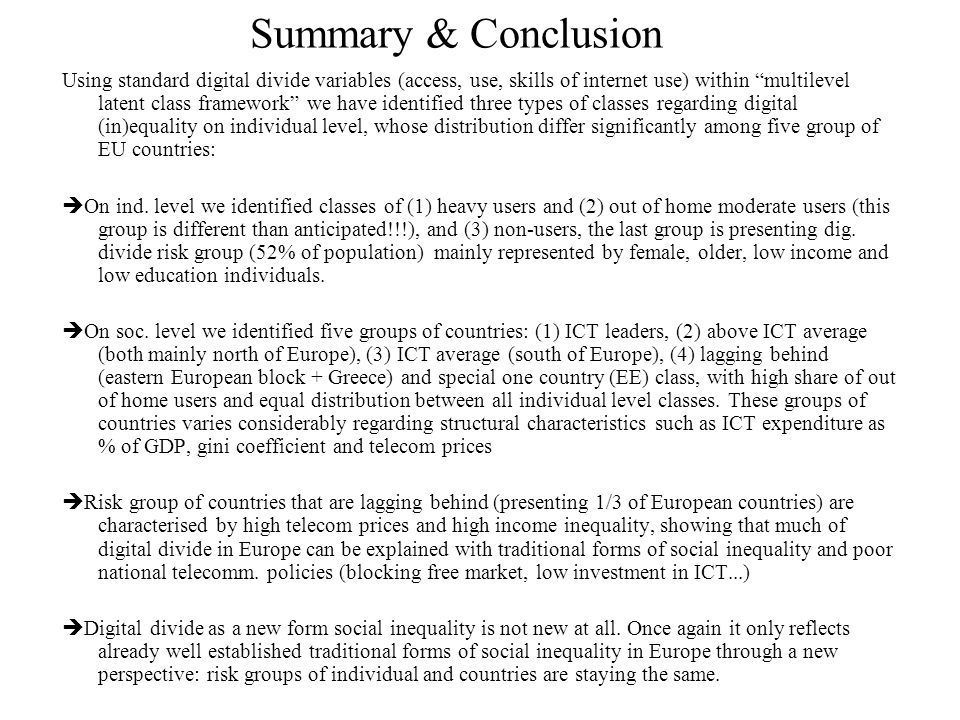Summary & Conclusion Using standard digital divide variables (access, use, skills of internet use) within multilevel latent class framework we have identified three types of classes regarding digital (in)equality on individual level, whose distribution differ significantly among five group of EU countries:  On ind.