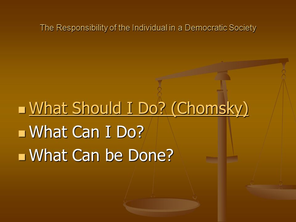 The Responsibility of the Individual in a Democratic Society Change Requires : Change Requires : -- Vision: A Just Society based on … -- Knowledge: Accurate Information & Cartesian Common Sense -- Action: Local, National … Global