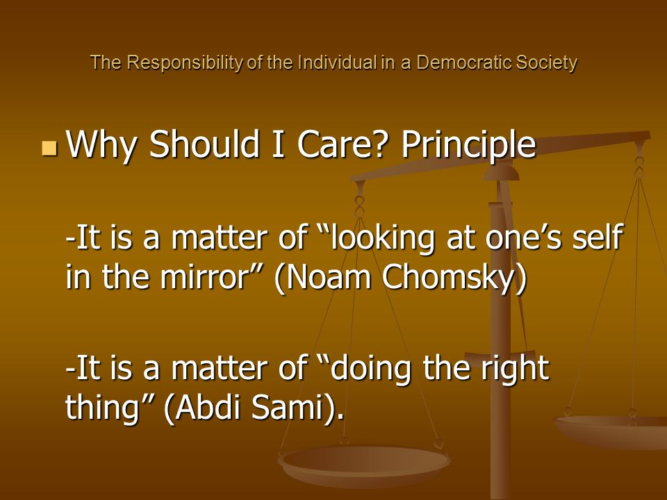 "The Responsibility of the Individual in a Democratic Society Why Should I Care? Principle Why Should I Care? Principle - It is a matter of ""looking at"