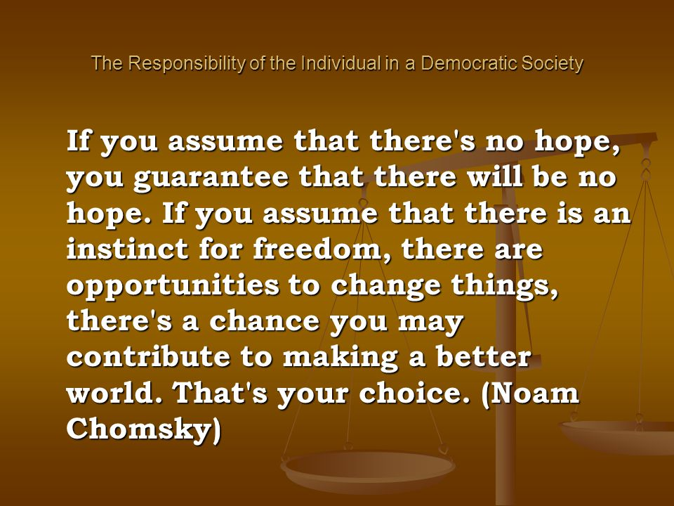The Responsibility of the Individual in a Democratic Society If you assume that there's no hope, you guarantee that there will be no hope. If you assu