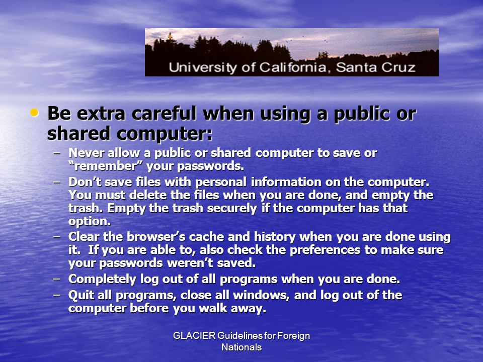 GLACIER Guidelines for Foreign Nationals Be extra careful when using a public or shared computer: Be extra careful when using a public or shared computer: –Never allow a public or shared computer to save or remember your passwords.