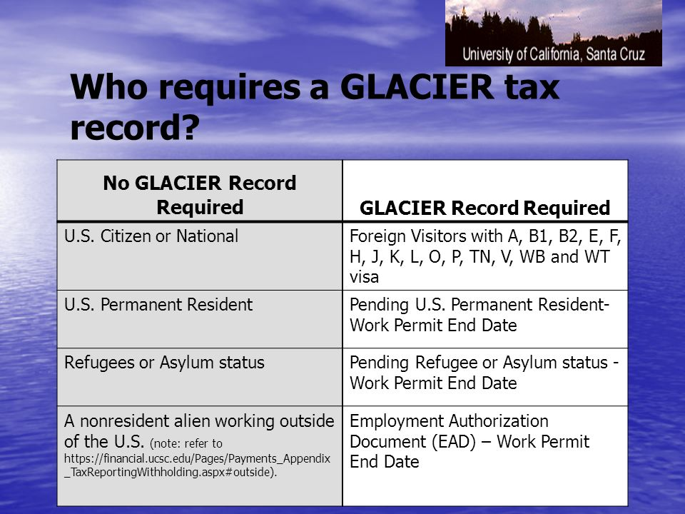 Payments that Require a GLACIER Tax Record The payments to or on the behalf of foreign individuals that require a GLACIER tax record are as follows: – –Wages/Salary – –Student Scholarship/Fellowship/Award – –Taxable Post Doc benefits – –Visiting Scholar payments – –Guest Speaker fee/Honorarium – –Consulting fee – –Artist/Performance fee – –Royalties (Copyright and Industrial) – –Award/Prize – –Rent (housing expense, etc.) – –Misc.