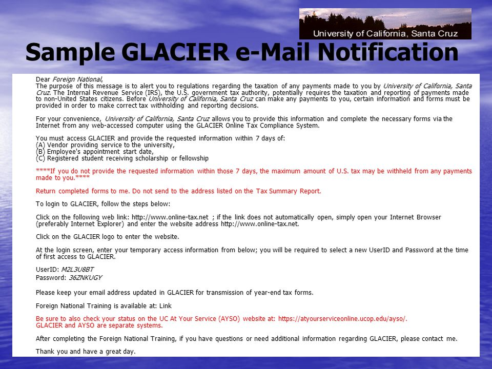 Sample GLACIER e-Mail Notification Dear Foreign National, The purpose of this message is to alert you to regulations regarding the taxation of any payments made to you by University of California, Santa Cruz.
