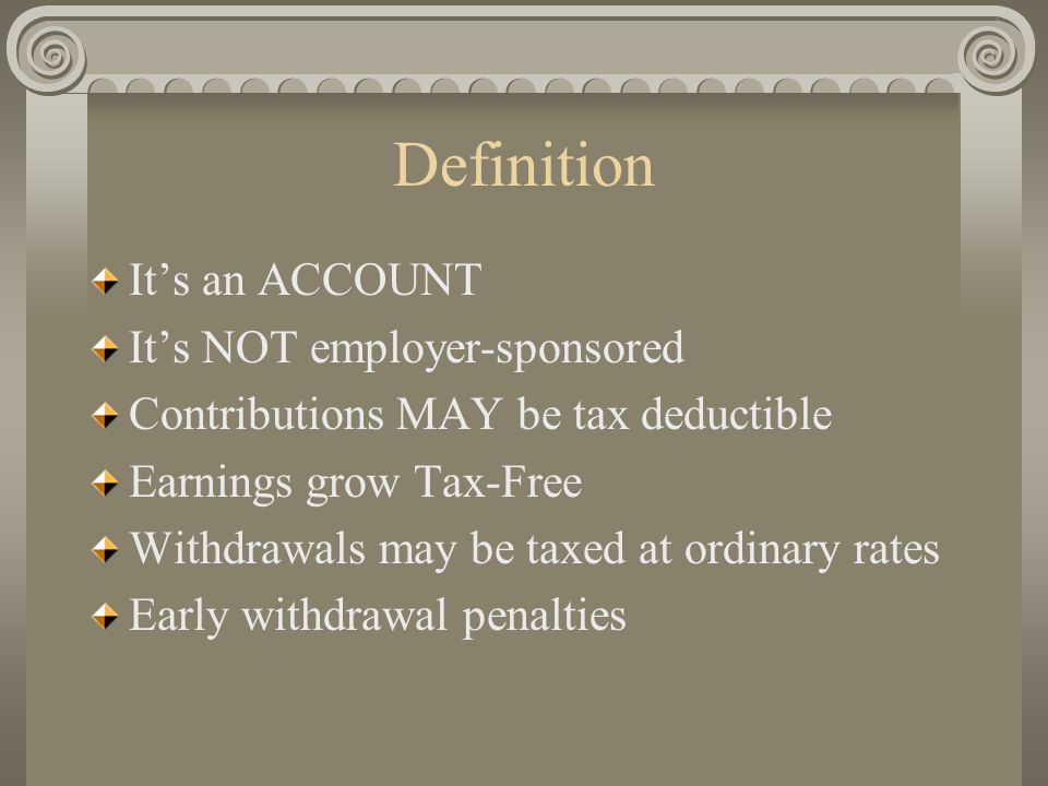 Definition It's an ACCOUNT It's NOT employer-sponsored Contributions MAY be tax deductible Earnings grow Tax-Free Withdrawals may be taxed at ordinary rates Early withdrawal penalties