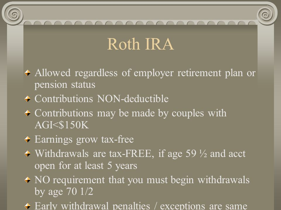 Roth IRA Allowed regardless of employer retirement plan or pension status Contributions NON-deductible Contributions may be made by couples with AGI<$150K Earnings grow tax-free Withdrawals are tax-FREE, if age 59 ½ and acct open for at least 5 years NO requirement that you must begin withdrawals by age 70 1/2 Early withdrawal penalties / exceptions are same