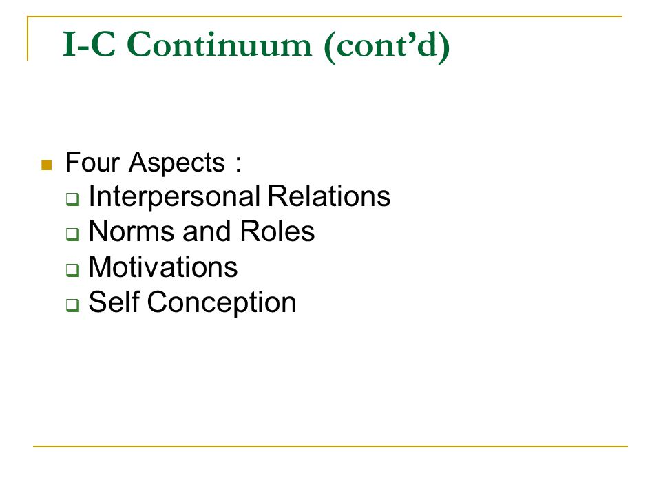 Four Aspects :  Interpersonal Relations  Norms and Roles  Motivations  Self Conception I-C Continuum (cont'd)