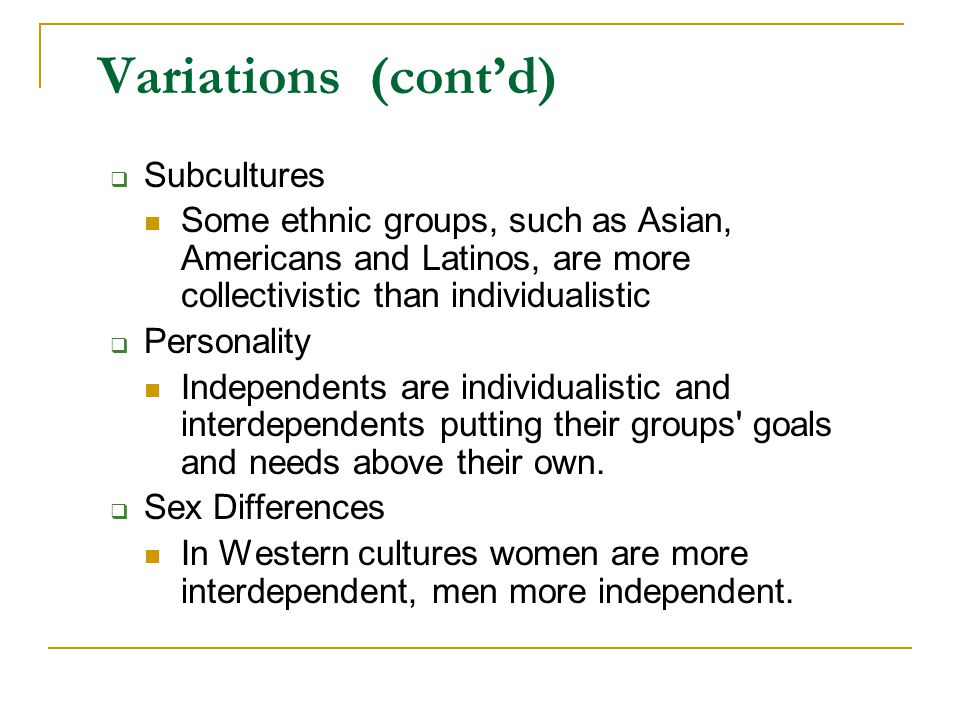 Subcultures Some ethnic groups, such as Asian, Americans and Latinos, are more collectivistic than individualistic  Personality Independents are in