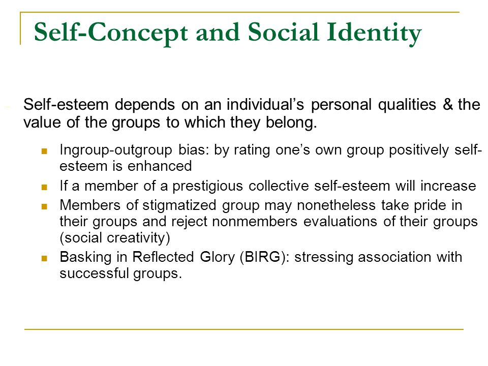 Self-Concept and Social Identity – Self-esteem depends on an individual's personal qualities & the value of the groups to which they belong. Ingroup-o