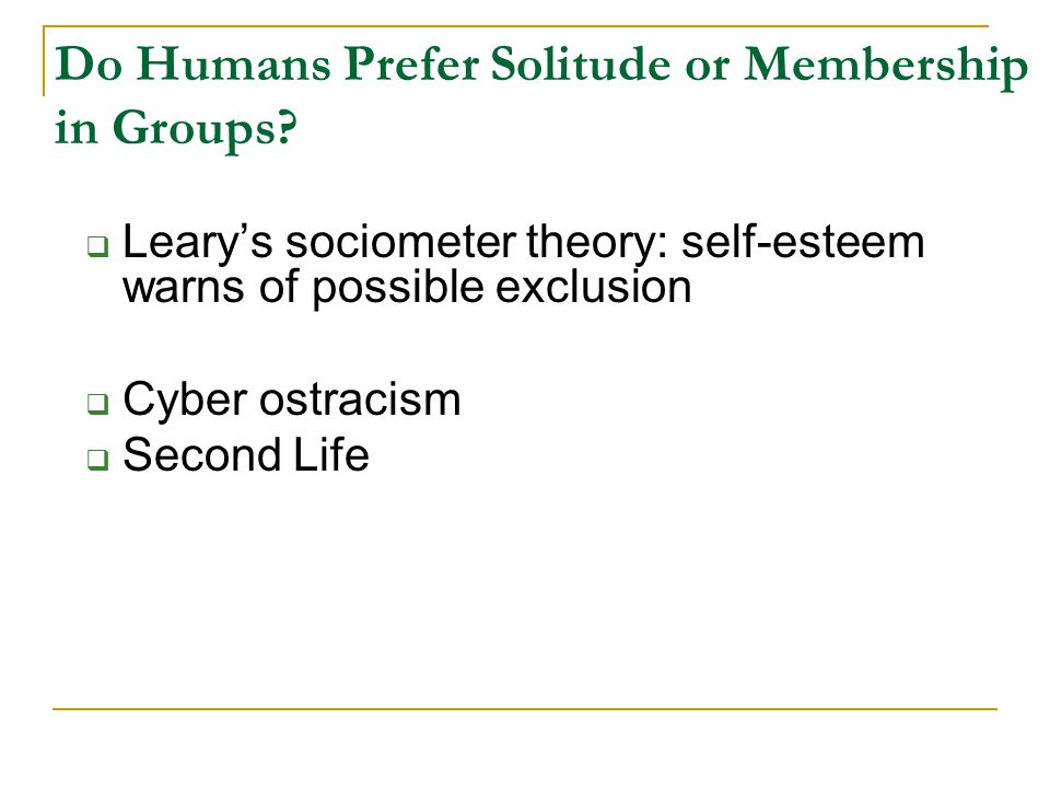 Do Humans Prefer Solitude or Membership in Groups?  Leary's sociometer theory: self-esteem warns of possible exclusion  Cyber ostracism  Second Lif
