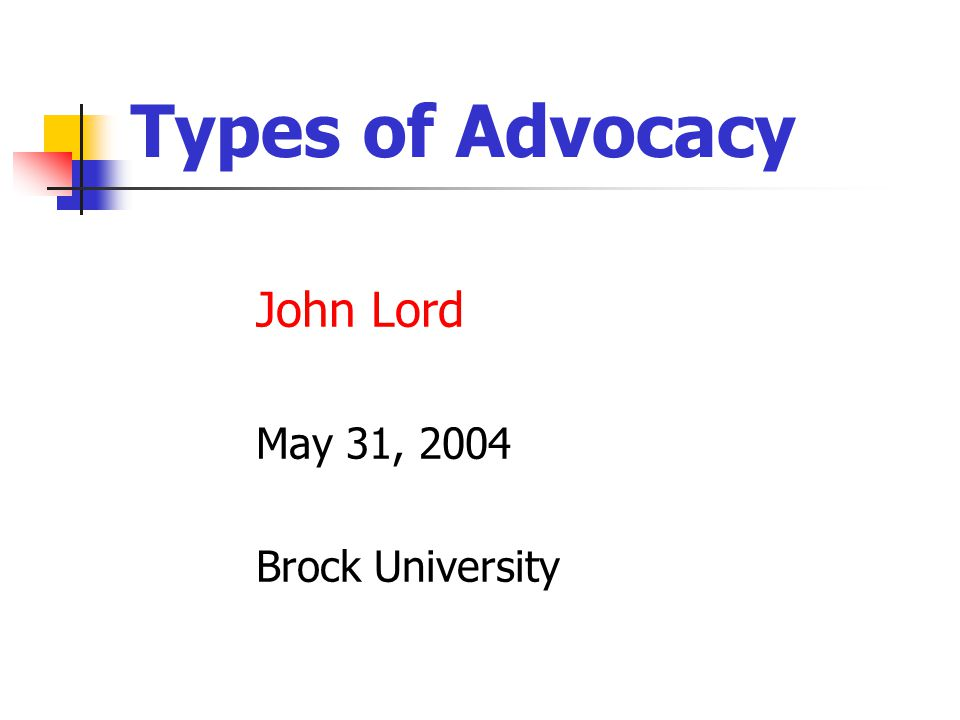 Types of Advocacy John Lord May 31, 2004 Brock University
