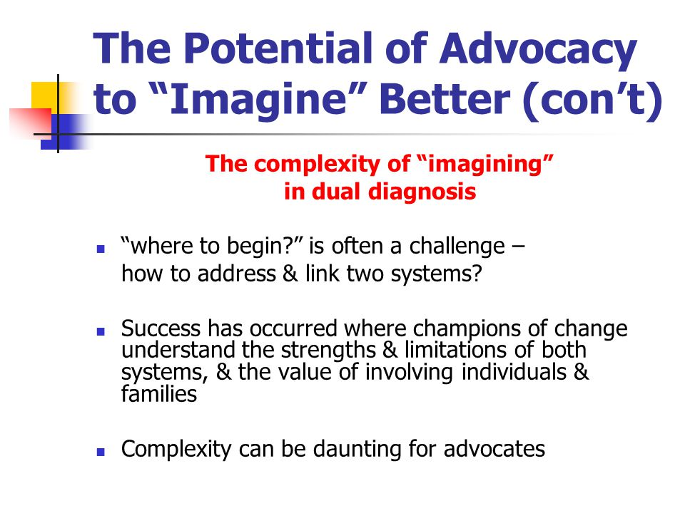 The Potential of Advocacy to Imagine Better (con't) The complexity of imagining in dual diagnosis where to begin is often a challenge – how to address & link two systems.